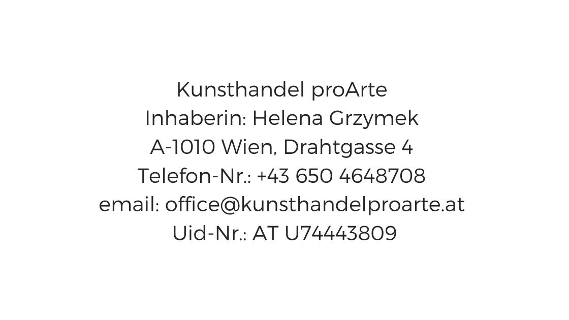 Kunsthandel proArte  Inhaberin: Helena Grzymek  A-1010 Wien, Drahtgasse 4  Telefon-Nr.: +43 650 4648708  email: office@kunsthandelproarte.at  Uid-Nr.: AT U74443809
